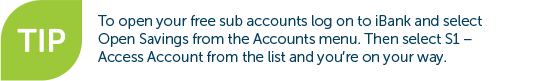 Tip - to open your free sub accounts log on to iBank and select Open Savings from the Accounts menu. Then select S1 - Access Account from the list and you're on your way.