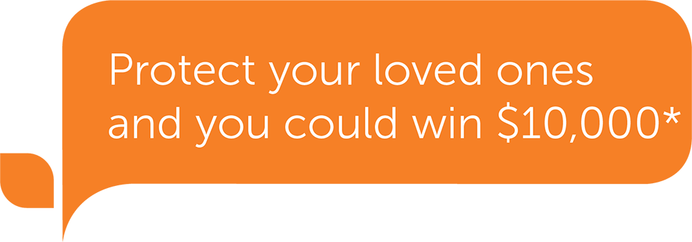 Protect your loved ones you could win $10,000* today*